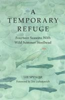 Image for A Temporary Refuge; Fourteen Seasons with Wild Summer Steelhead